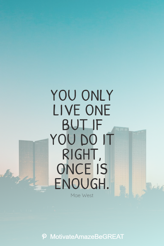 "Inspirational Quotes About Life And Struggles: You only live one but if you do it right, once is enough."" - Mae West"