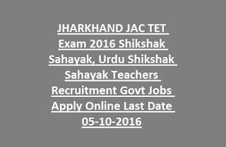 JHARKHAND JAC TET Exam 2016 Shikshak Sahayak, Urdu Shikshak Sahayak Teachers Recruitment Govt Jobs Apply Online Last Date 05-10-2016