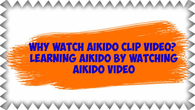 Why watch Aikido clip video? | Learning Aikido by watching Aikido video