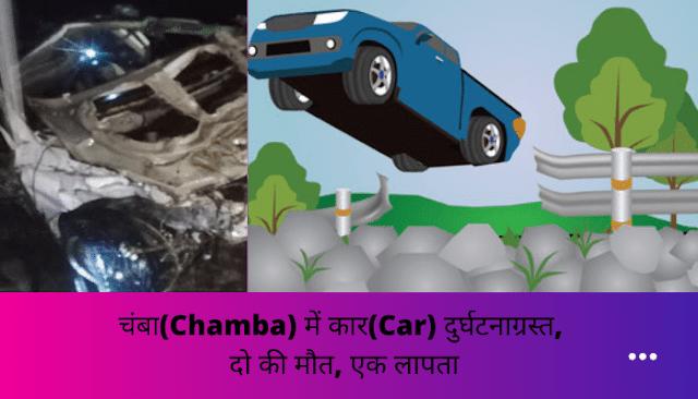 चंबा(Chamba) में कार(Car) दुर्घटनाग्रस्त, दो की मौत, एक लापता