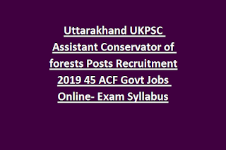 Uttarakhand UKPSC Assistant Conservator of forests Posts Recruitment 2019 45 ACF Govt Jobs Online- Exam Syllabus