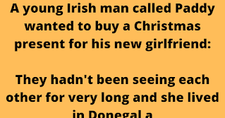 A young Irish man called Paddy wanted to buy a Christmas present for his new girlfriend:    They hadn't been seeing each other for very long and she lived in Donegal a