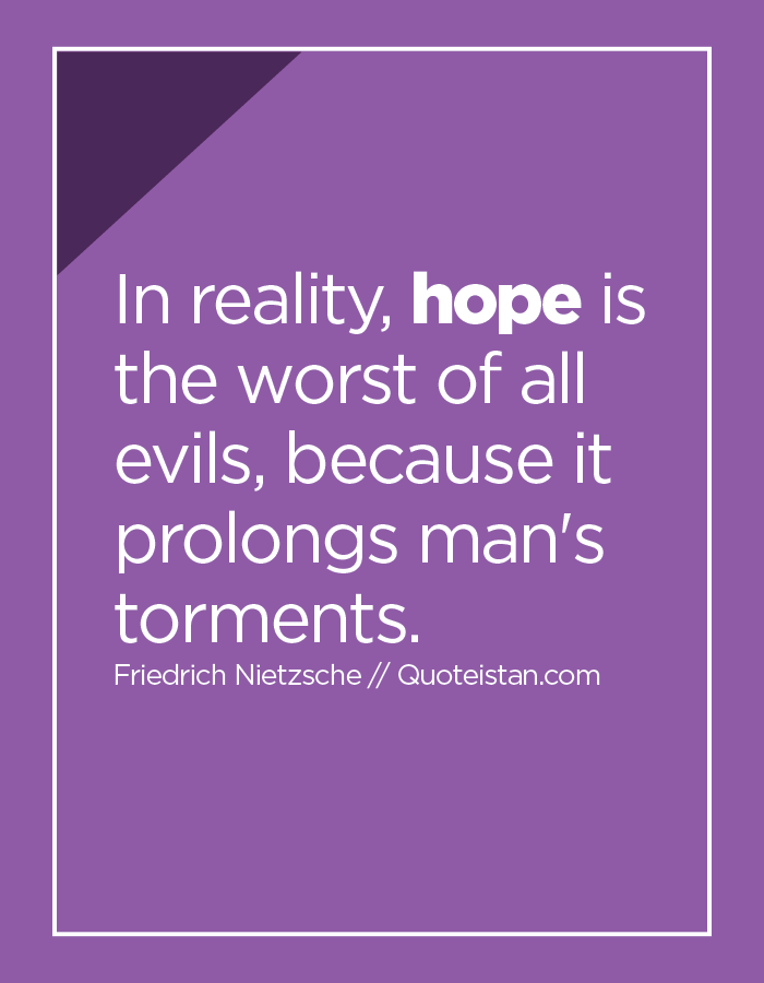 In reality, hope is the worst of all evils, because it prolongs man's torments.
