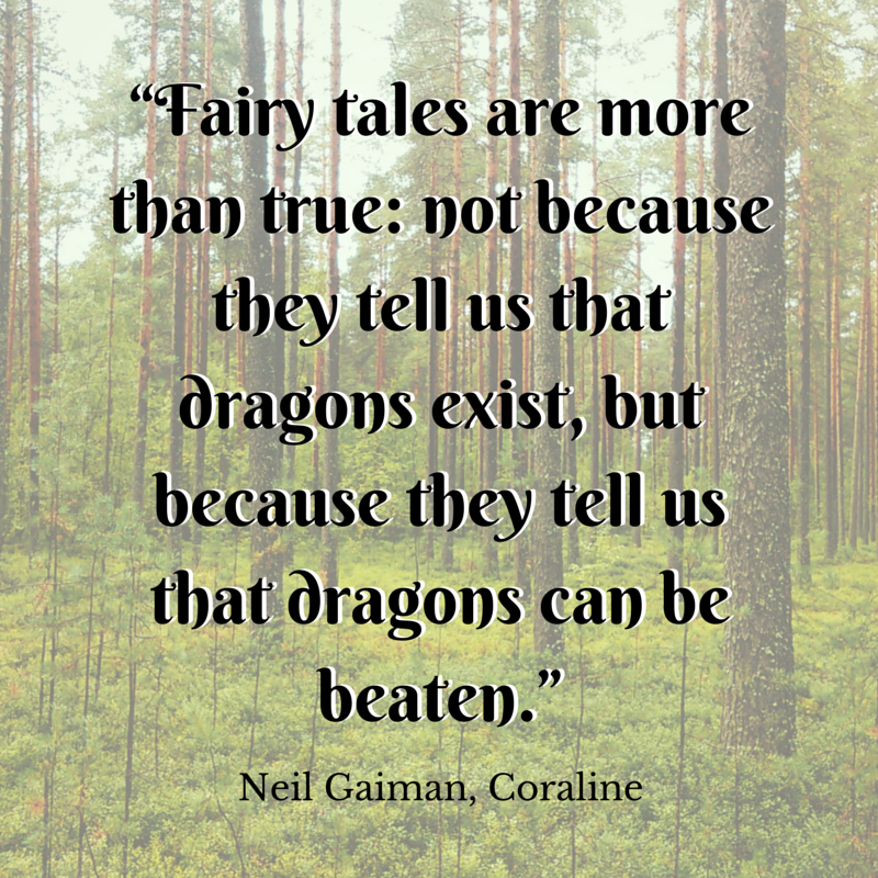 """Fairy tales are more than true: not because they tell us that dragons exist, but because they tell us that dragons can be beaten."" - Neil Gaiman 