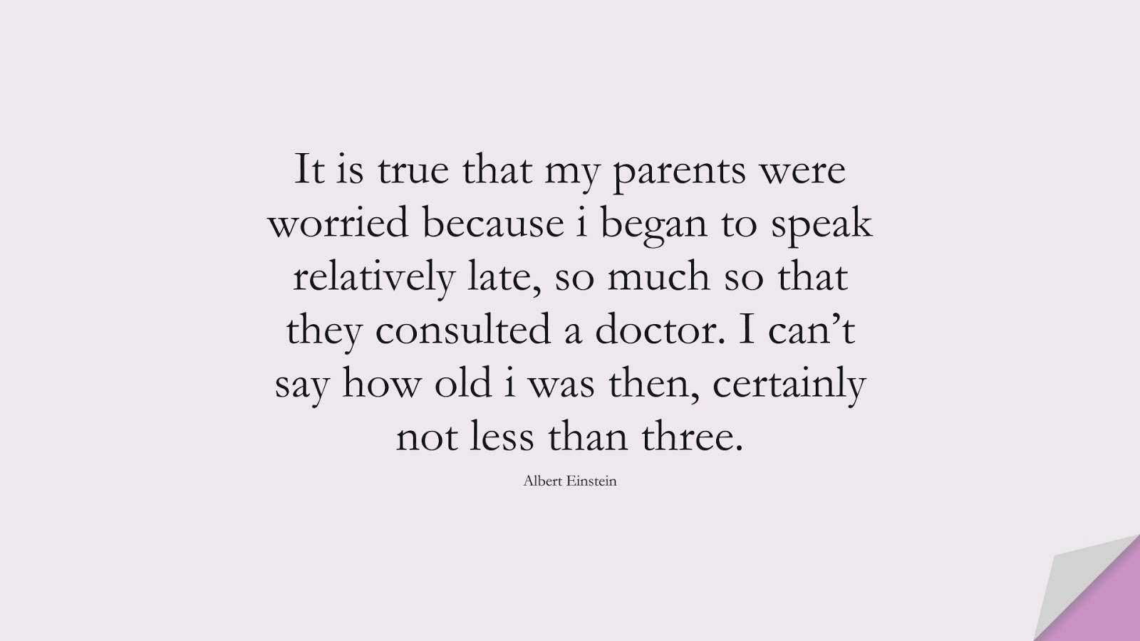 It is true that my parents were worried because i began to speak relatively late, so much so that they consulted a doctor. I can't say how old i was then, certainly not less than three. (Albert Einstein);  #AlbertEnsteinQuotes