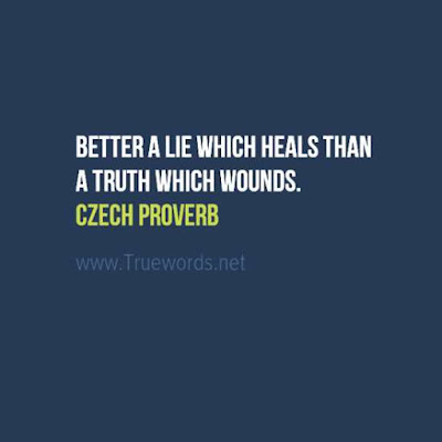 Better a lie which heals than a truth which wounds