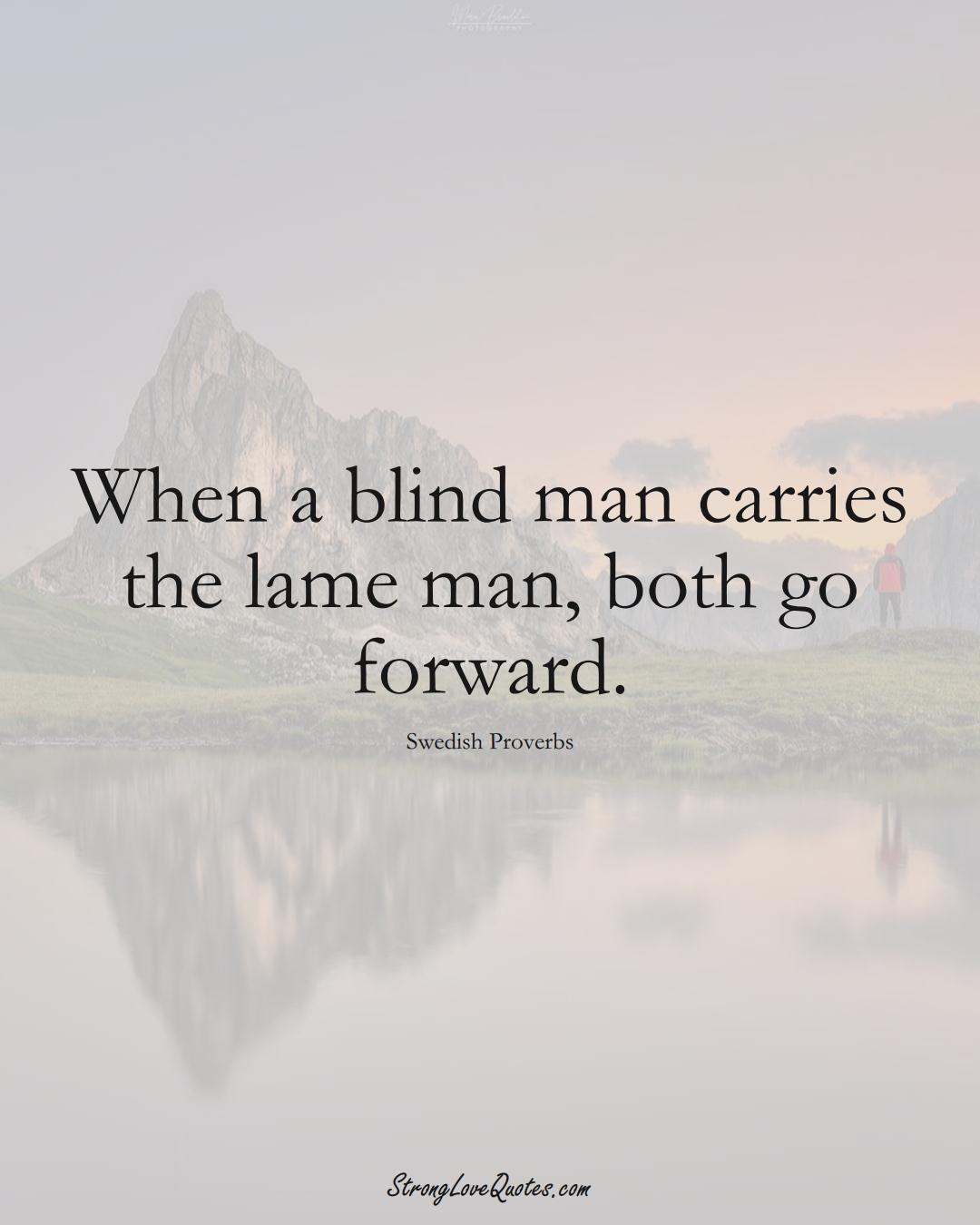 When a blind man carries the lame man, both go forward. (Swedish Sayings);  #EuropeanSayings
