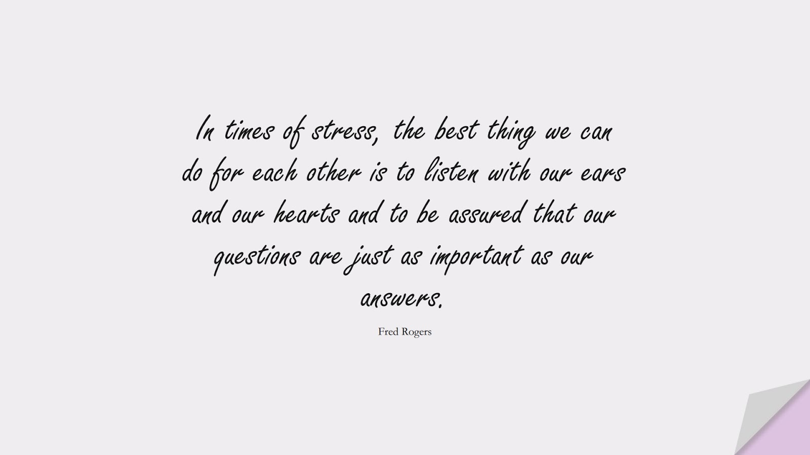 In times of stress, the best thing we can do for each other is to listen with our ears and our hearts and to be assured that our questions are just as important as our answers. (Fred Rogers);  #StressQuotes