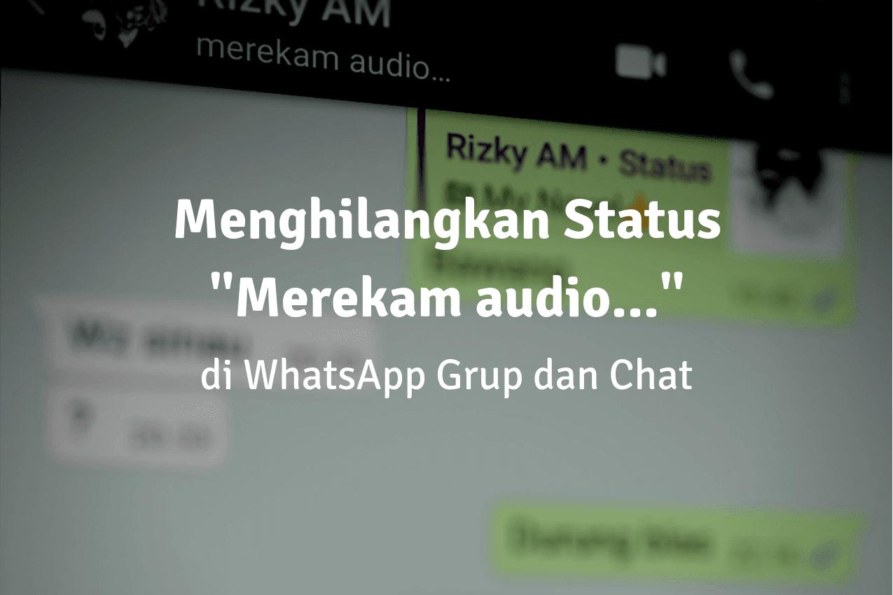 """Cara Menghilangkan Status """"Merekam audio..."""" Saat Merekam di WhatsApp Grup dan Chat"""