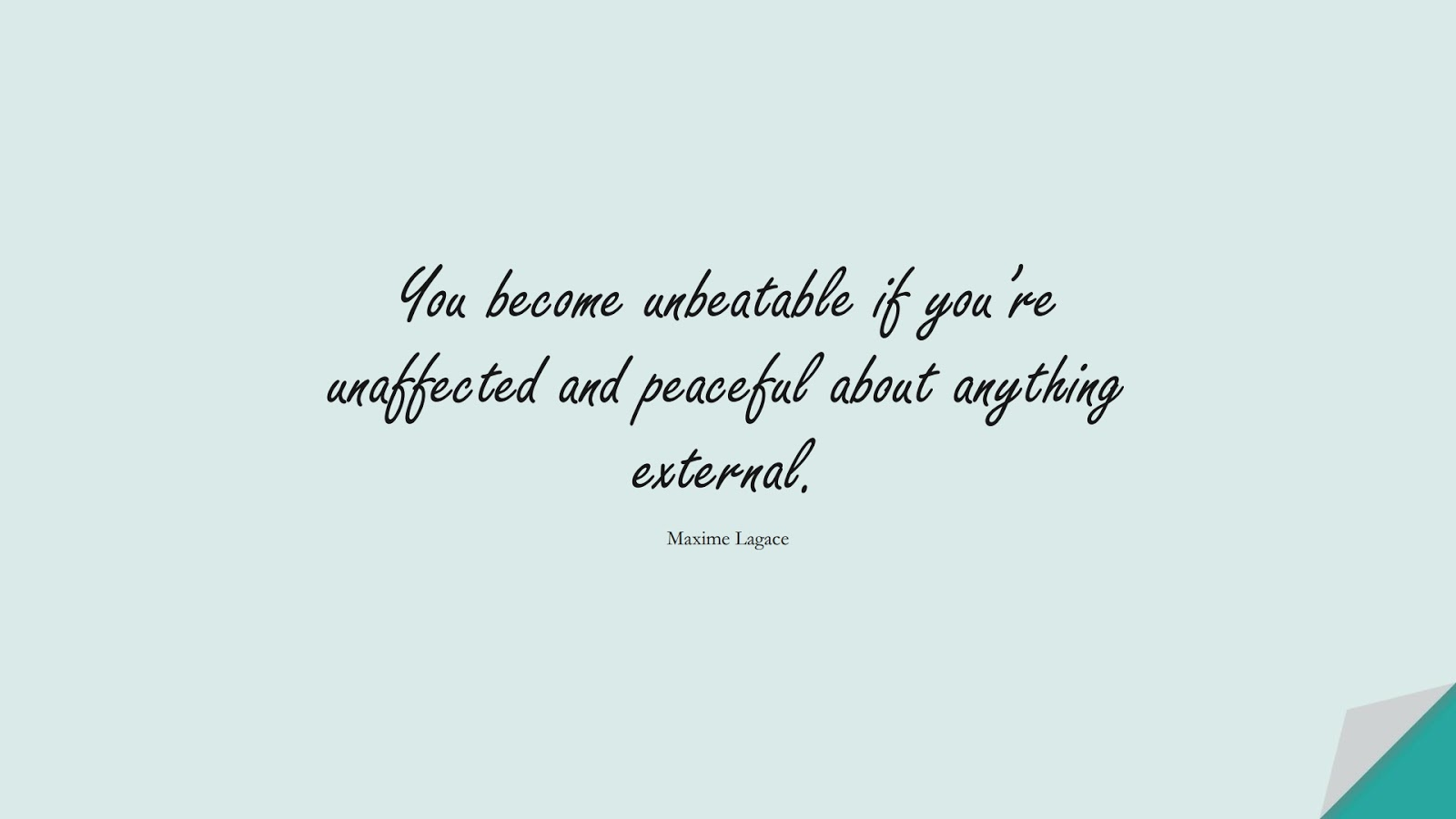 You become unbeatable if you're unaffected and peaceful about anything external. (Maxime Lagace);  #BeingStrongQuotes