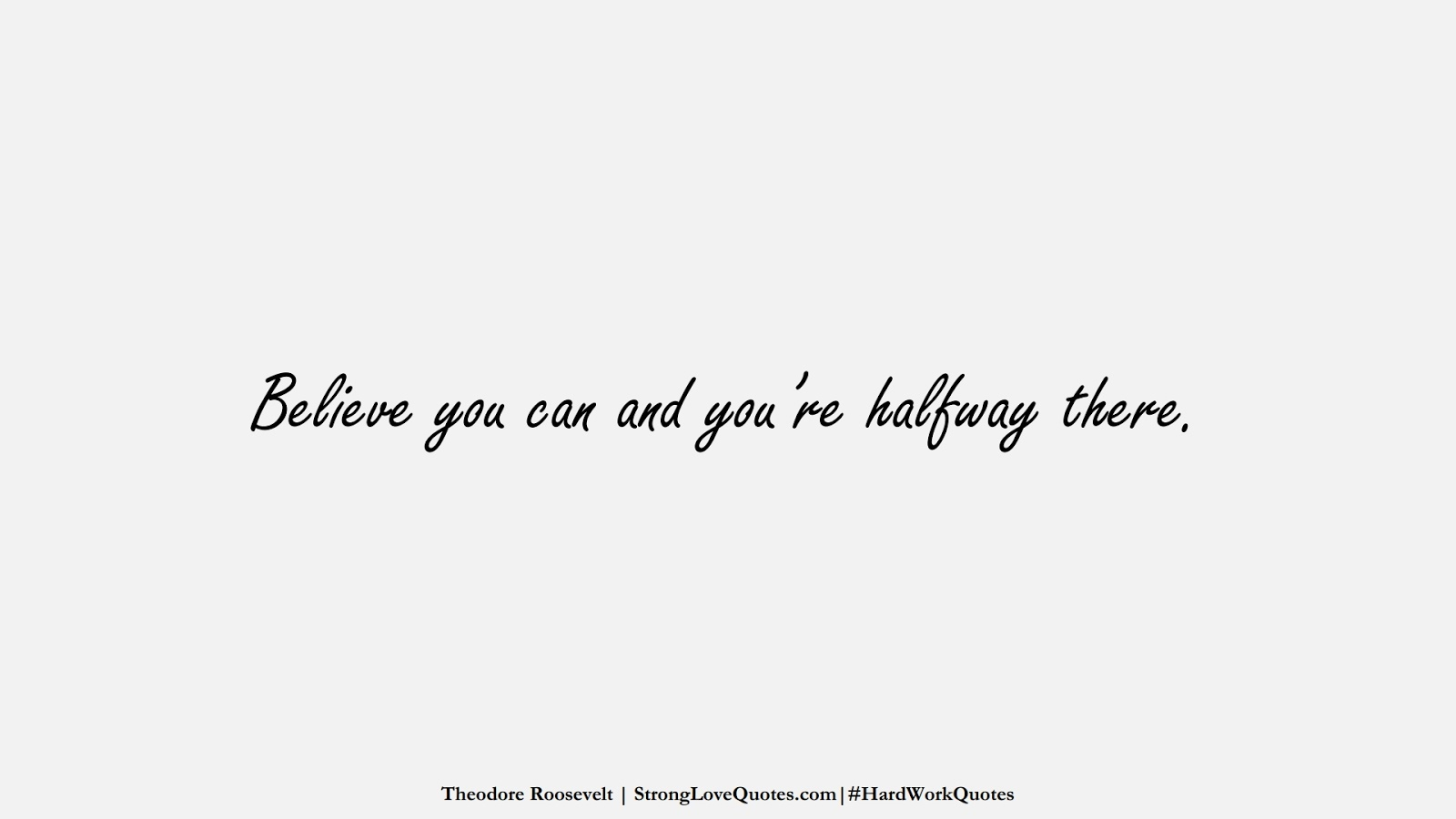 Believe you can and you're halfway there. (Theodore Roosevelt);  #HardWorkQuotes