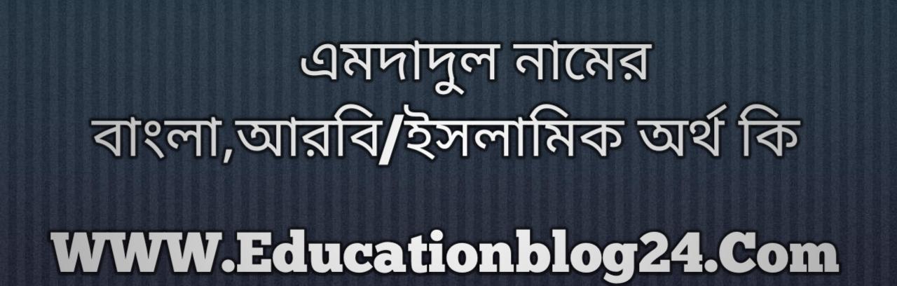 Emdadul name meaning in Bengali, এমদাদুল নামের অর্থ কি, এমদাদুল নামের বাংলা অর্থ কি, এমদাদুল নামের ইসলামিক অর্থ কি, এমদাদুল কি ইসলামিক /আরবি নাম