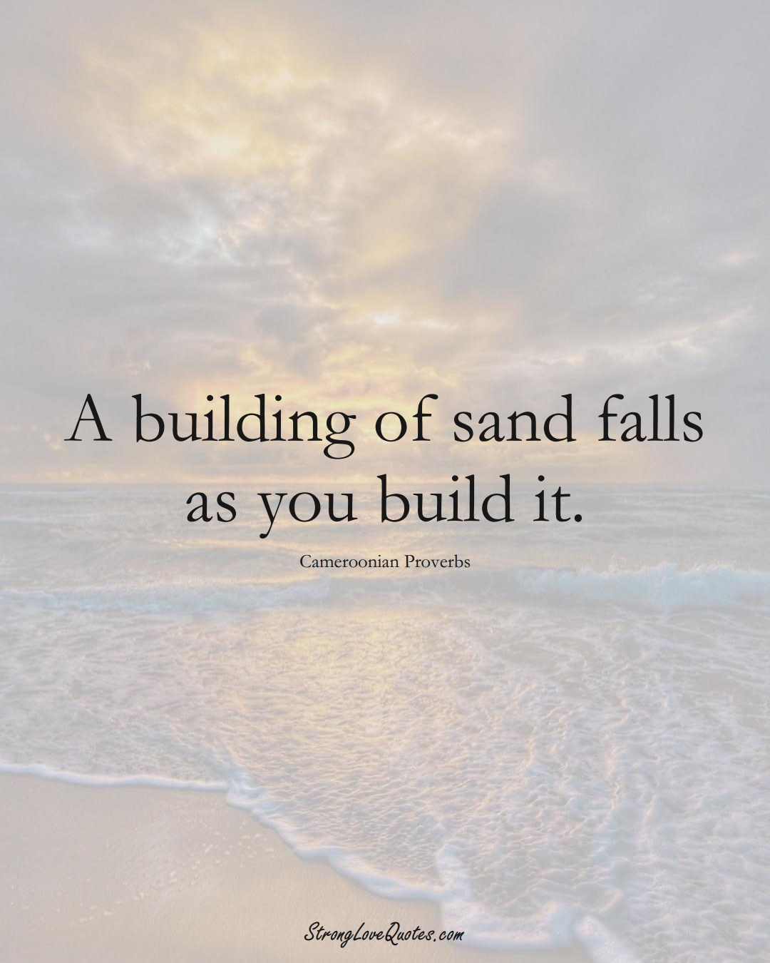 A building of sand falls as you build it. (Cameroonian Sayings);  #AfricanSayings