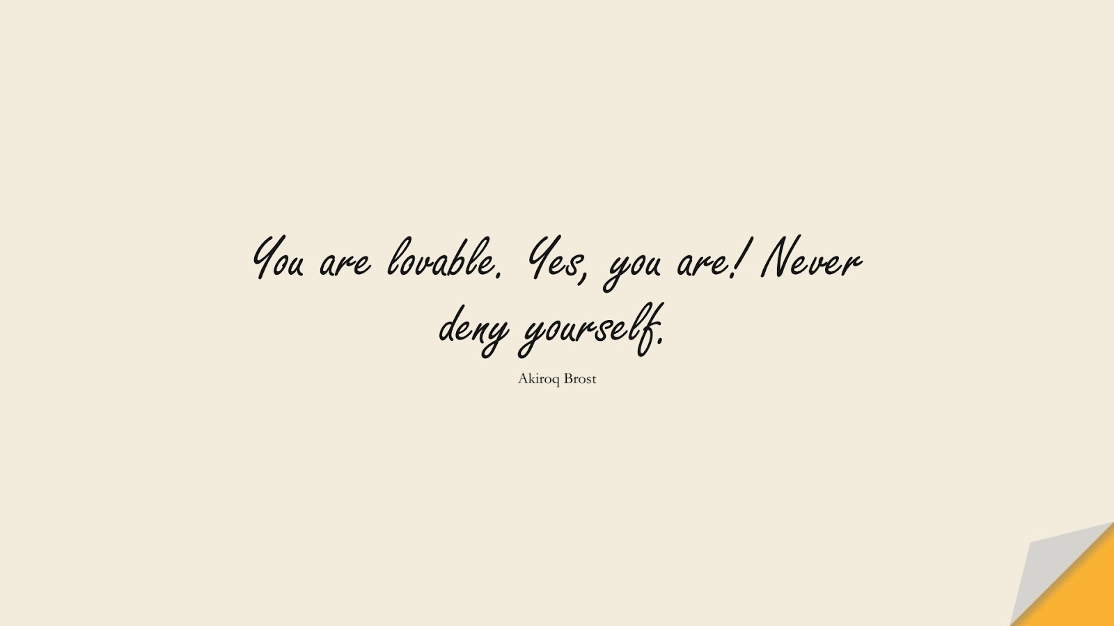 You are lovable. Yes, you are! Never deny yourself. (Akiroq Brost);  #InspirationalQuotes