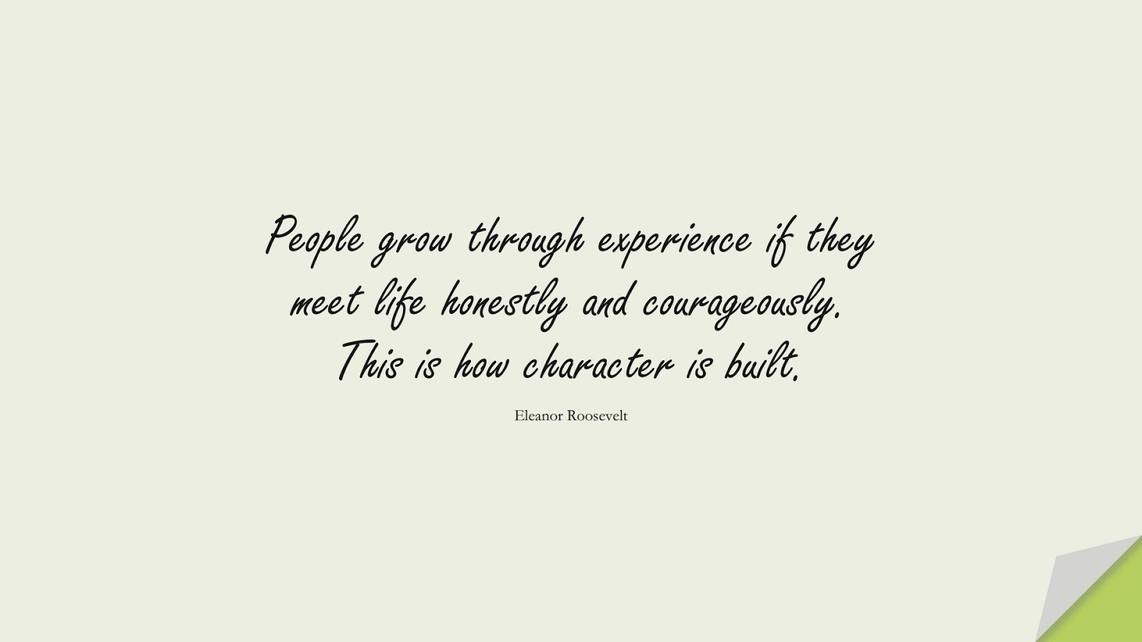 People grow through experience if they meet life honestly and courageously. This is how character is built. (Eleanor Roosevelt);  #ChangeQuotes