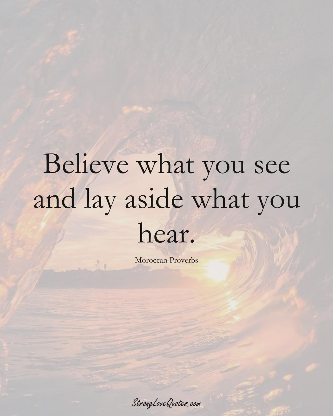 Believe what you see and lay aside what you hear. (Moroccan Sayings);  #AfricanSayings