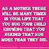 As a mother there will be many times in your life that you hug your child knowing that you needed that hug more than they did.