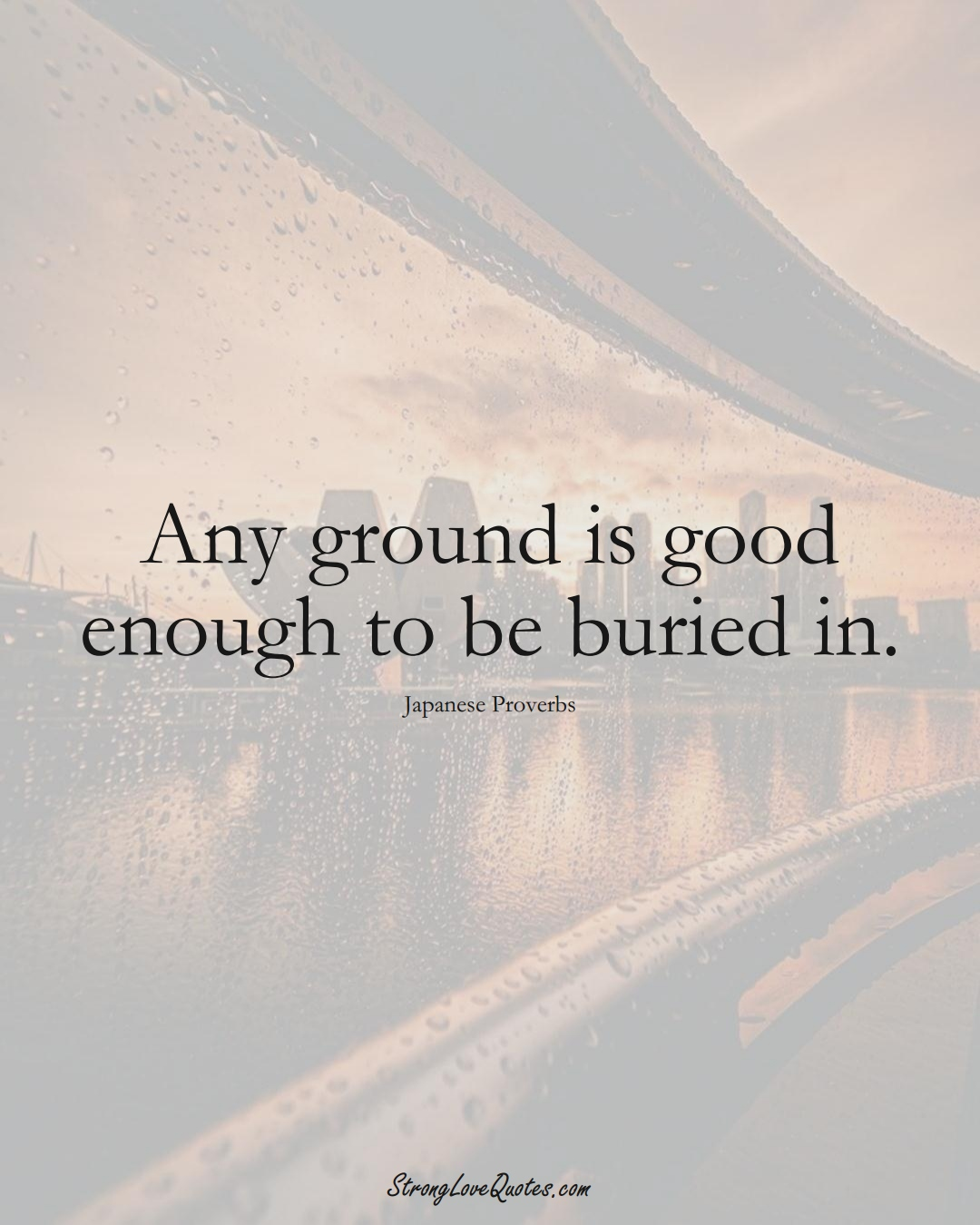 Any ground is good enough to be buried in. (Japanese Sayings);  #AsianSayings