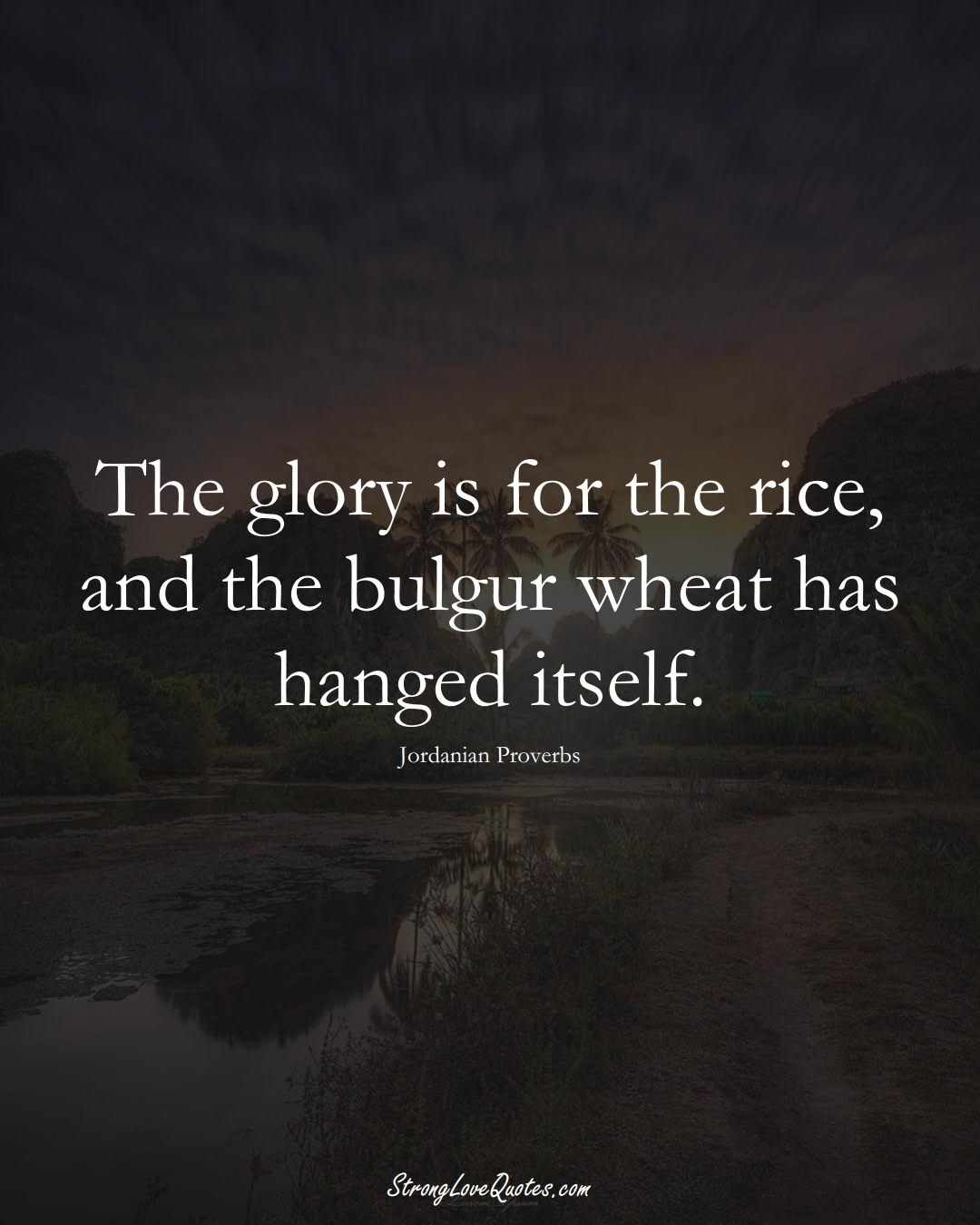 The glory is for the rice, and the bulgur wheat has hanged itself. (Jordanian Sayings);  #MiddleEasternSayings