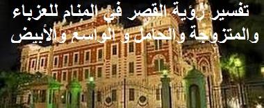 تفسير رؤية القصر في المنام للعزباء والمتزوجة والحامل و الواسع والأبيض لابن سيرين