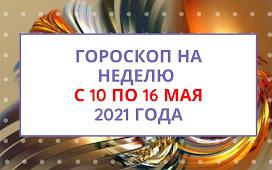 Гороскоп на неделю с 10 по 16 мая 2021 года