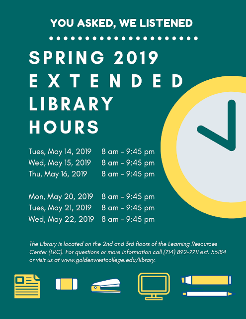 You asked, we listened! Spring 2019 Extended Library Hours  Tues, May 14, 2019. 8am to 9:45pm. Wed, May 15, 2019. 8am to 9:45pm. Thurs, May 16, 2019. 8am to 9:45pm.  Mon, May 20, 2019. 8am to 9:45pm. Tues, May 21, 2019. 8am to 9:45pm. Weds, May 22, 2019. 8am to 9:45pm.  All other days are normal operating hours.   The Library is located on the 2nd and 3rd floors of the Learning Resources Center (LRC). For questions or more information call 714-892-7711 ext. 55184 or visit us at www.goldenwestcollege.edu/library.