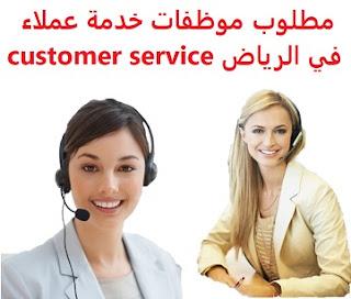 وظائف السعودية مطلوب موظفات خدمة عملاء  في الرياض customer service