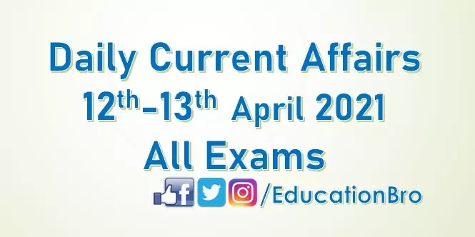 Daily Current Affairs 12th-13th April 2021 For All Government Examinations