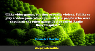 """I like video games, but they're really violent. I'd like to play a video game where you help the people who were shot in all the other games. It'd be called 'Really Busy Hospital.""  ― Demetri Martin"