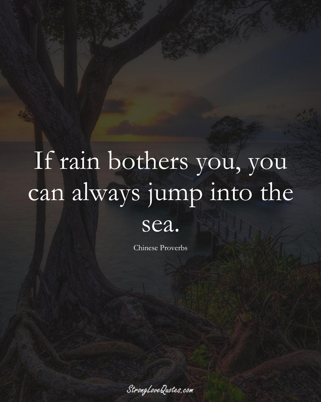 If rain bothers you, you can always jump into the sea. (Chinese Sayings);  #AsianSayings