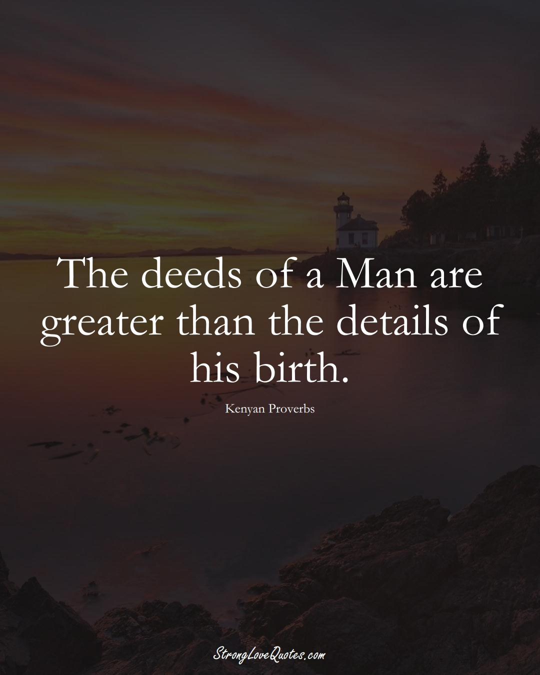 The deeds of a Man are greater than the details of his birth. (Kenyan Sayings);  #AfricanSayings
