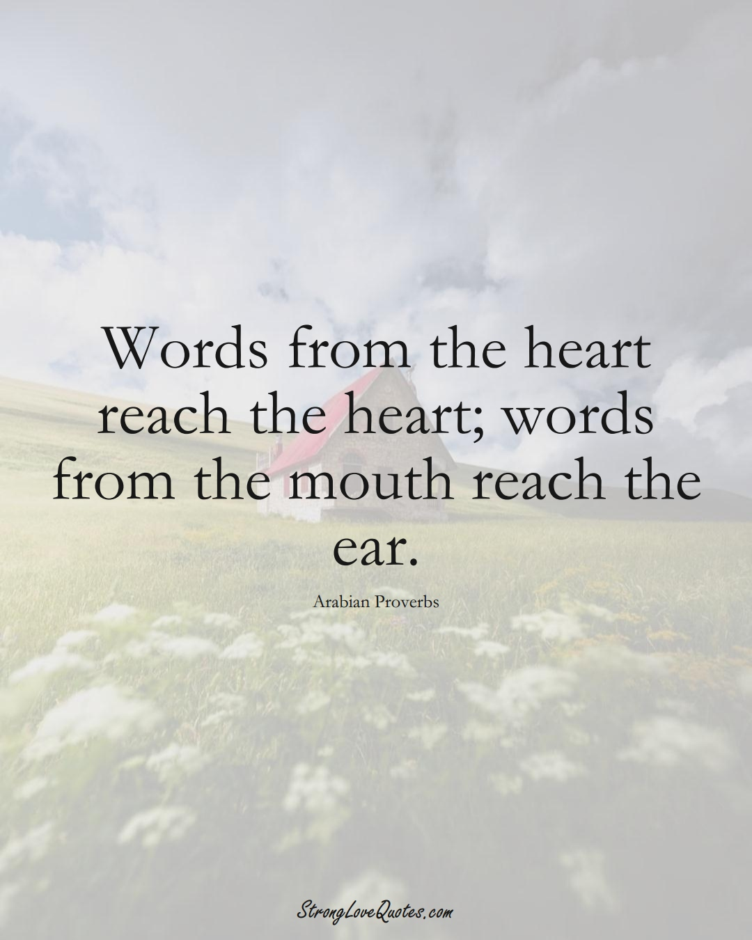 Words from the heart reach the heart; words from the mouth reach the ear. (Arabian Sayings);  #aVarietyofCulturesSayings