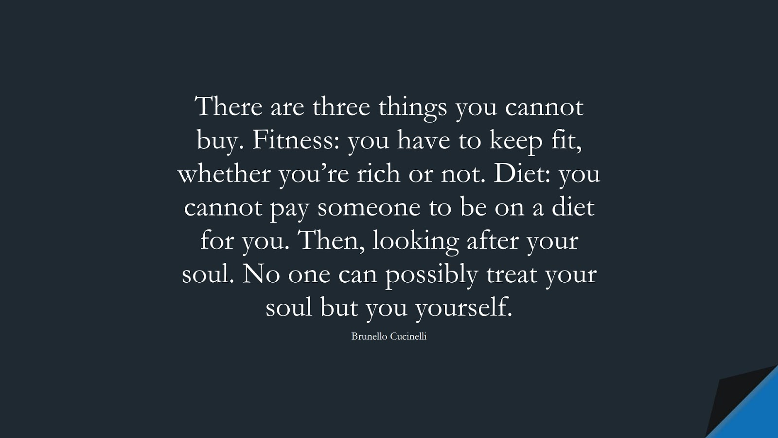There are three things you cannot buy. Fitness: you have to keep fit, whether you're rich or not. Diet: you cannot pay someone to be on a diet for you. Then, looking after your soul. No one can possibly treat your soul but you yourself. (Brunello Cucinelli);  #StressQuotes