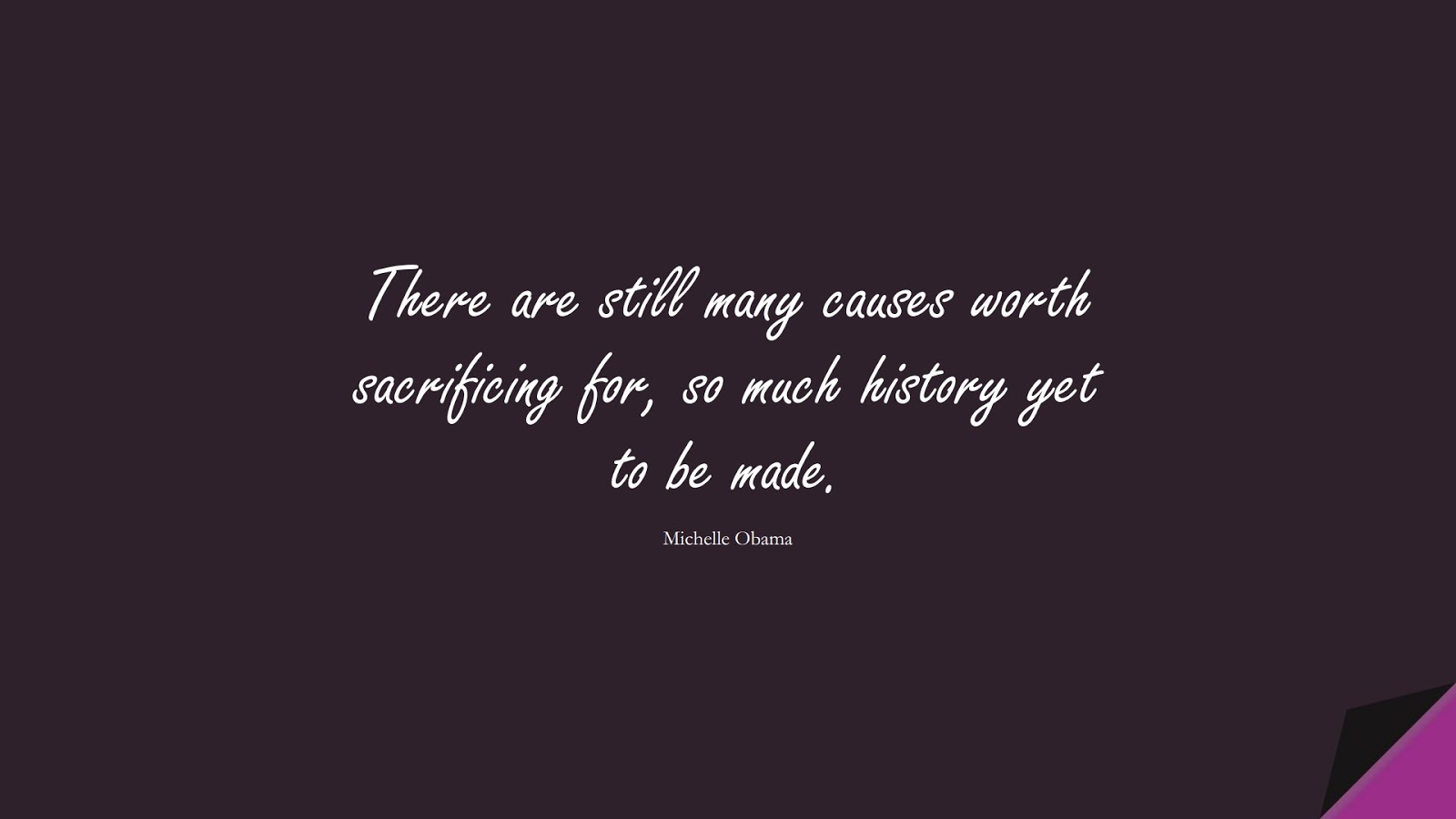There are still many causes worth sacrificing for, so much history yet to be made. (Michelle Obama);  #HumanityQuotes