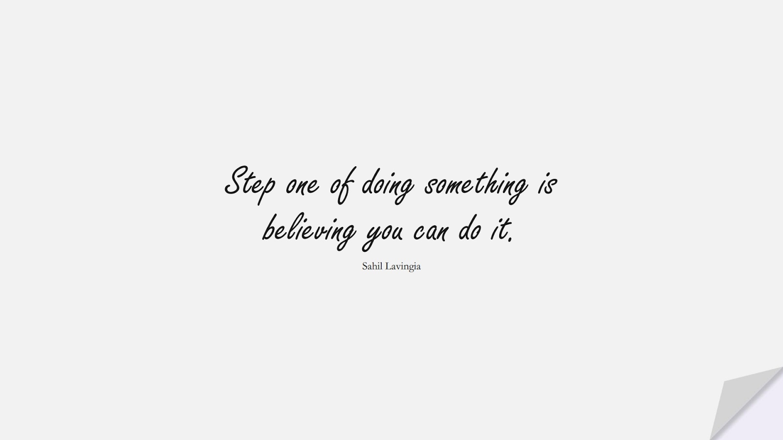 Step one of doing something is believing you can do it. (Sahil Lavingia);  #PerseveranceQuotes