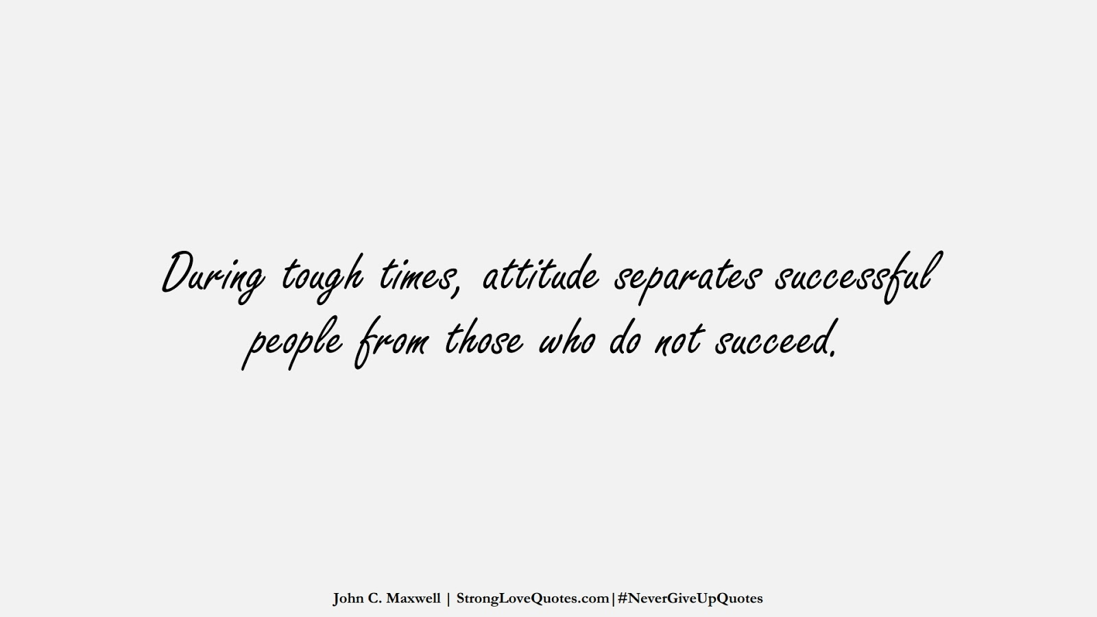 During tough times, attitude separates successful people from those who do not succeed. (John C. Maxwell);  #NeverGiveUpQuotes