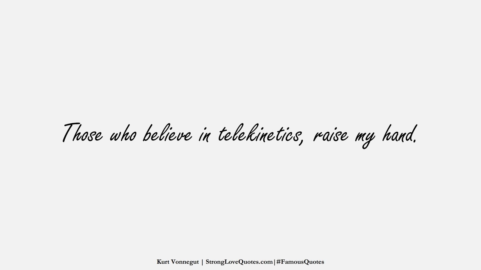Those who believe in telekinetics, raise my hand. (Kurt Vonnegut);  #FamousQuotes