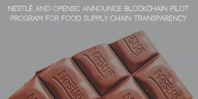 Nestlé and OpenSC Announce blockchain pilot program for Food Supply Chain Transparency