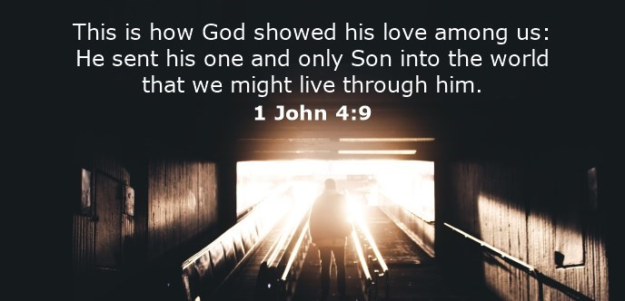 This is how God showed his love among us: He sent his one and only Son into the world that we might live through him.