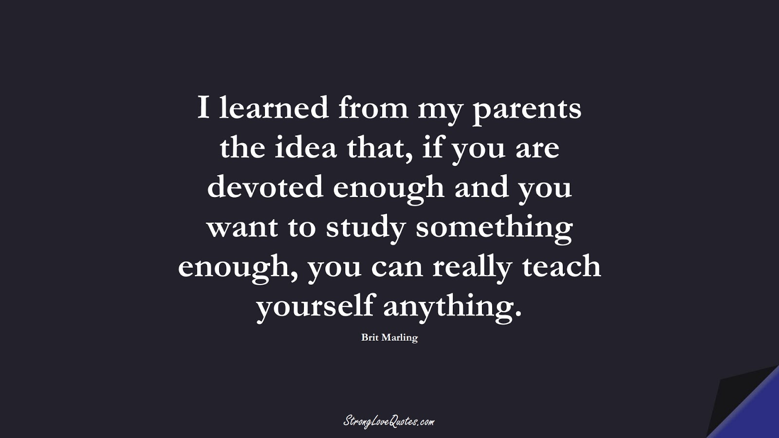 I learned from my parents the idea that, if you are devoted enough and you want to study something enough, you can really teach yourself anything. (Brit Marling);  #EducationQuotes