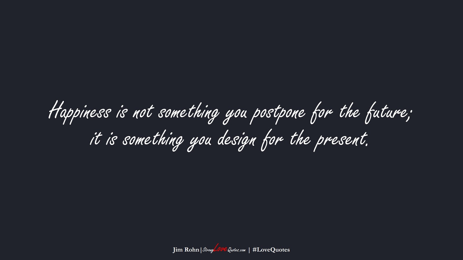 Happiness is not something you postpone for the future; it is something you design for the present. (Jim Rohn);  #LoveQuotes
