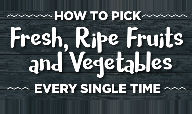 How To Pick Fresh, Ripe Fruits And Vegetables Every Single Time