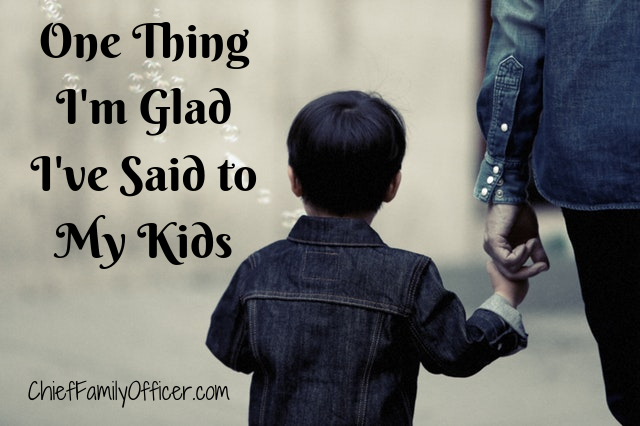 One Thing I'm Glad I've Said to My Kids