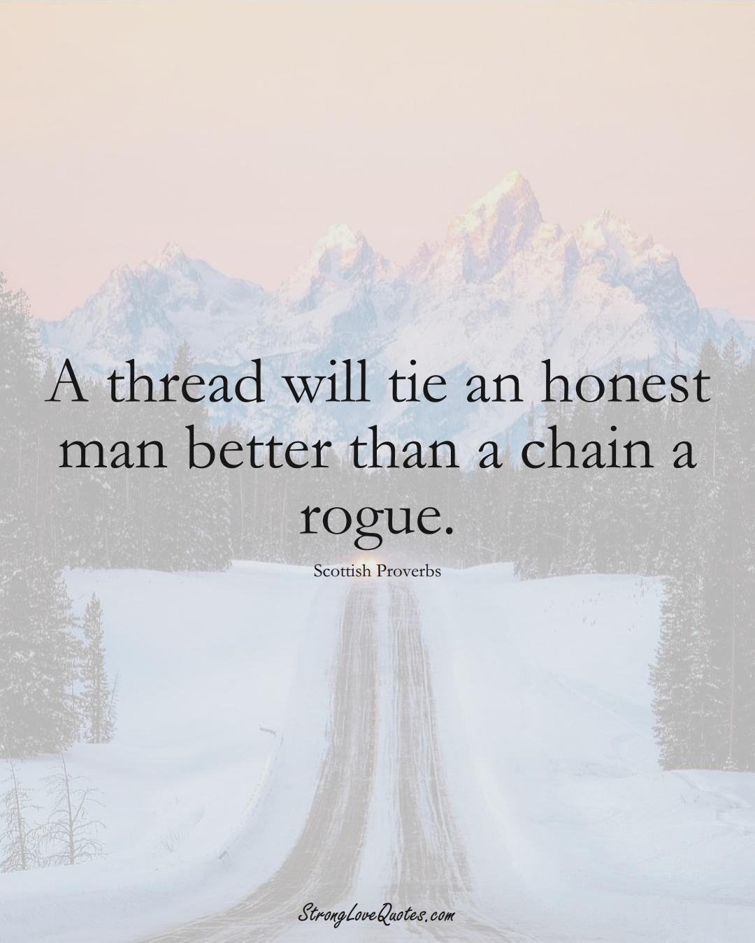 A thread will tie an honest man better than a chain a rogue. (Scottish Sayings);  #EuropeanSayings