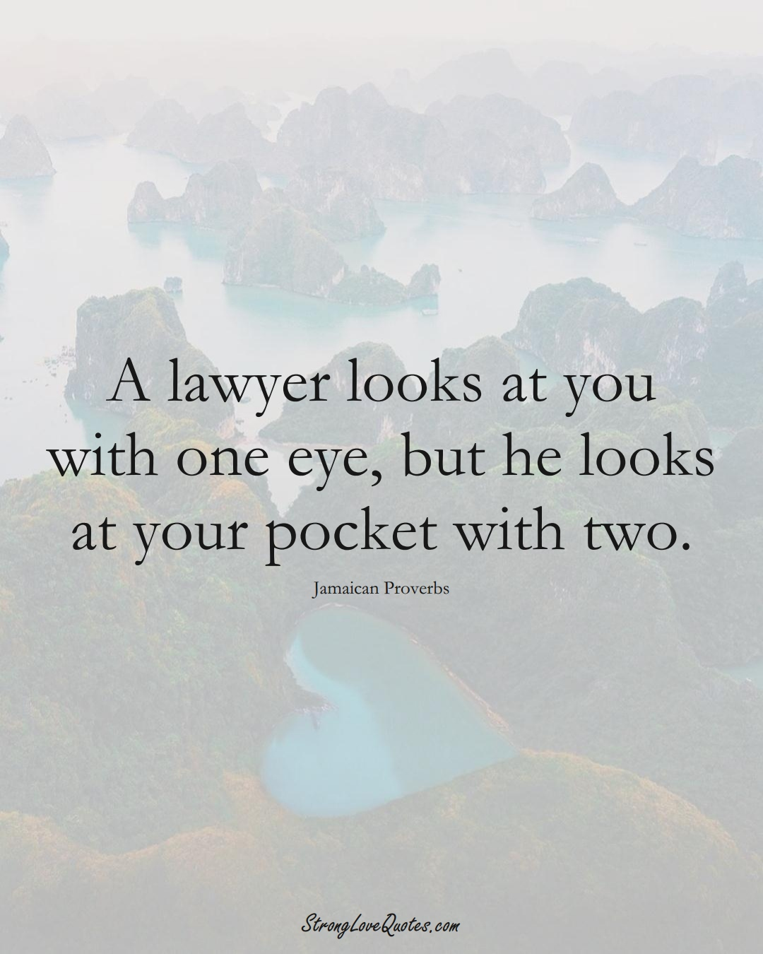 A lawyer looks at you with one eye, but he looks at your pocket with two. (Jamaican Sayings);  #CaribbeanSayings