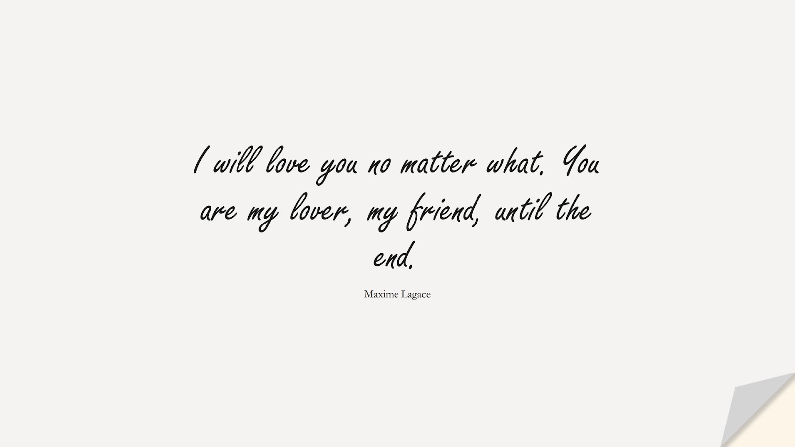 I will love you no matter what. You are my lover, my friend, until the end. (Maxime Lagace);  #LoveQuotes