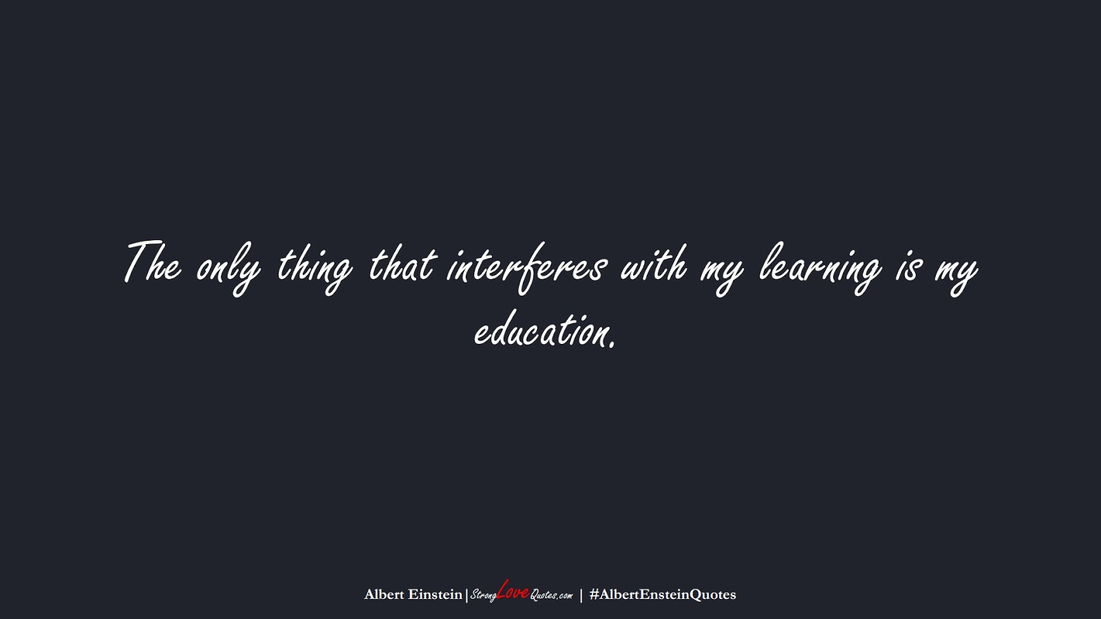 The only thing that interferes with my learning is my education. (Albert Einstein);  #AlbertEnsteinQuotes