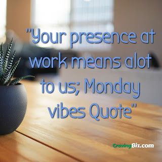 Your presence at work means alot to us; Monday vibes Quote