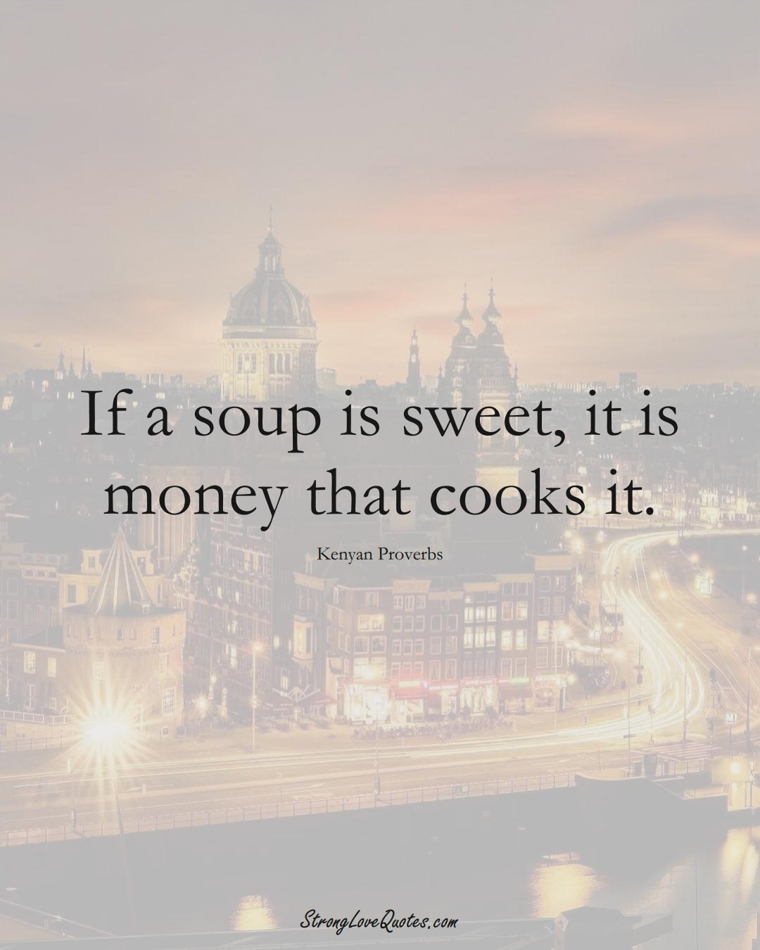If a soup is sweet, it is money that cooks it. (Kenyan Sayings);  #AfricanSayings