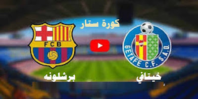 مشاهدة مباراة برشلونة وخيتافي بث مباشر كورة ستار في الدوري الاسباني